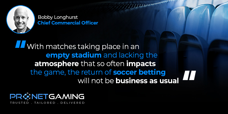 """CCO Bobby Longhurst headshot in top left corner. Pronet Gaming logo in bottom left. Quote from article is """"With matches taking place in an empty stadium and lacking the atmosphere that so often impacts the game, the return of soccer betting will not be business as usual"""""""