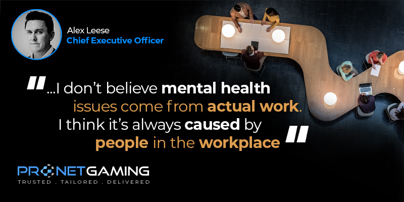 """CEO Alex Leese headshot in top left corner. Pronet Gaming logo in bottom left. Quote from EGR article is """"...I don't believe mental health issues come from actual work. I think it's always caused by people in the workplace"""""""