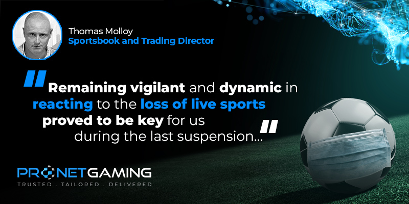 """Sportsbook and Trading Director Tommy Molloy headshot in top left corner. Pronet Gaming logo in bottom left. Quote from SBC article is """"Remaining vigilant and dynamic in reacting to the loss of live sports proved to be key for us during the last suspension..."""""""