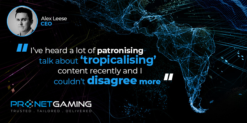"""CEO Alex Leese headshot in top left corner. Pronet Gaming logo in bottom left. Quote from Gaming Intelligence article is """"I've heard a lot of patronising talk about 'tropicalising' content recently and I couldn't disagree more"""""""