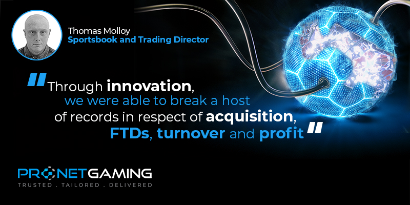 """Picture of sportsbook and trading director Thomas Molloy in top left corner. Top right has a lit up football with wires going in and out of it. Pronet Gaming logo in bottom left and quote is """"Through innovation, we were able to break a host of records in respect of acquisition, FTDs , turnover and profit"""""""